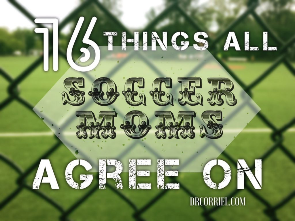 Soccer Parent? Need a laugh? Read Dr. Corriel's 16 Things Soccer Moms Agree On